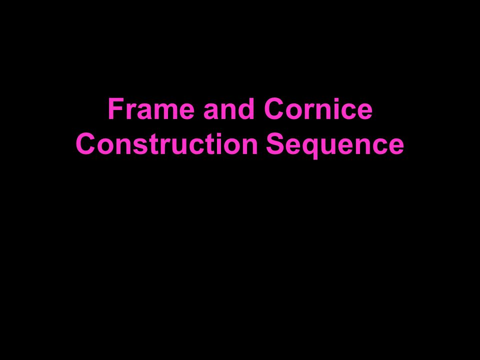 Frame and Cornice Construction Sequence