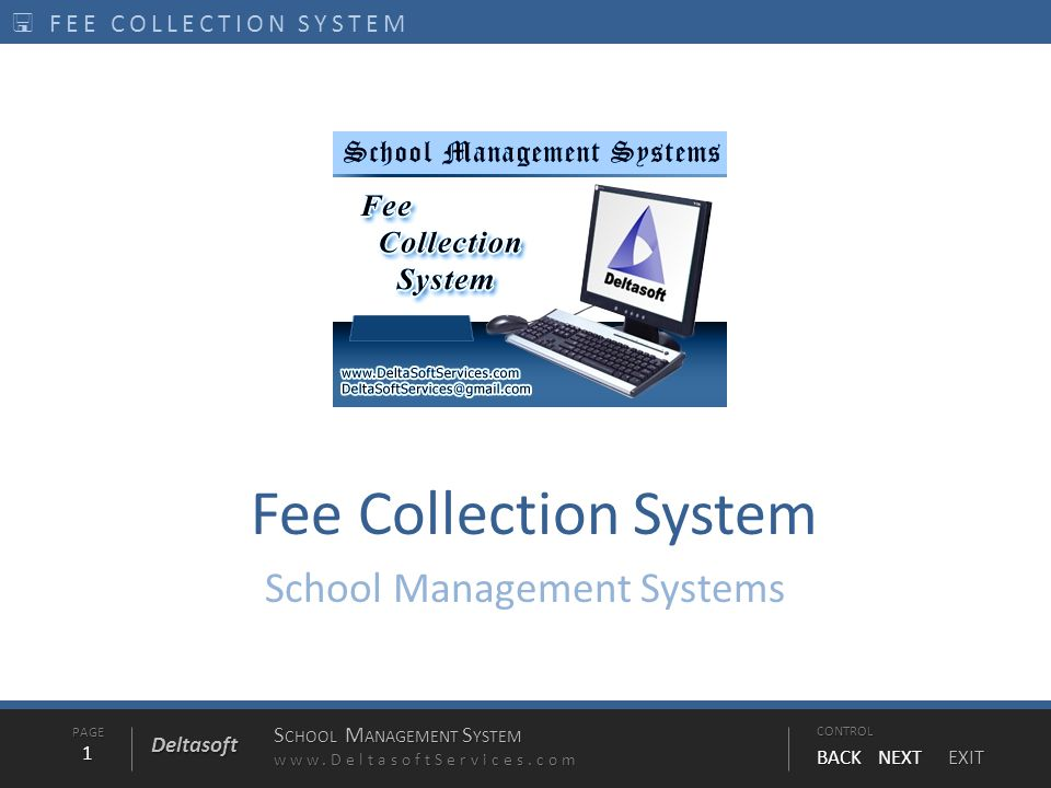 PAGE1 S CHOOL M ANAGEMENT S YSTEM www.DeltasoftServices.comCONTROL BACK NEXT EXIT Deltasoft  FEE COLLECTION SYSTEM Fee Collection System School Manag