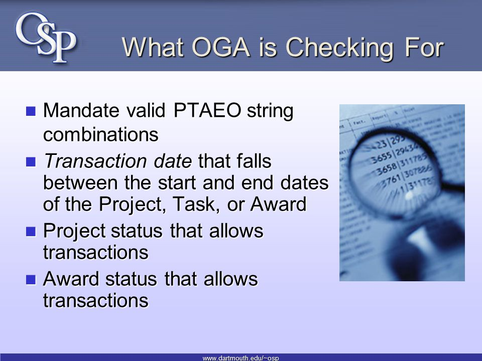 www.dartmouth.edu/~osp What OGA is Checking For Mandate valid PTAEO string combinations Mandate valid PTAEO string combinations Transaction date that falls between the start and end dates of the Project, Task, or Award Transaction date that falls between the start and end dates of the Project, Task, or Award Project status that allows transactions Project status that allows transactions Award status that allows transactions Award status that allows transactions