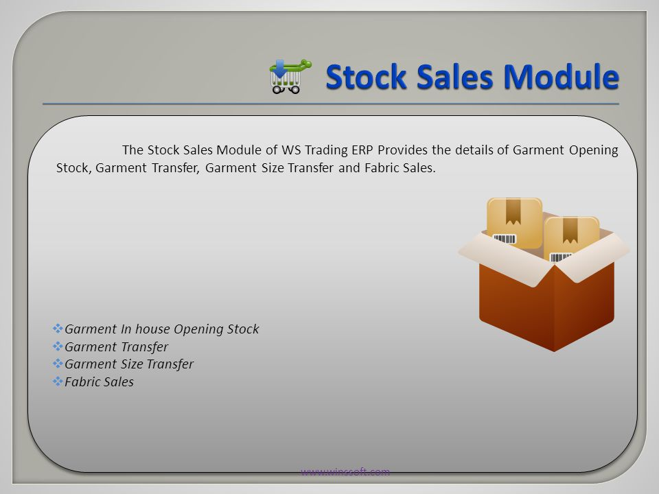  Garment In house Opening Stock  Garment Transfer  Garment Size Transfer  Fabric Sales  Garment In house Opening Stock  Garment Transfer  Garment Size Transfer  Fabric Sales The Stock Sales Module of WS Trading ERP Provides the details of Garment Opening Stock, Garment Transfer, Garment Size Transfer and Fabric Sales.