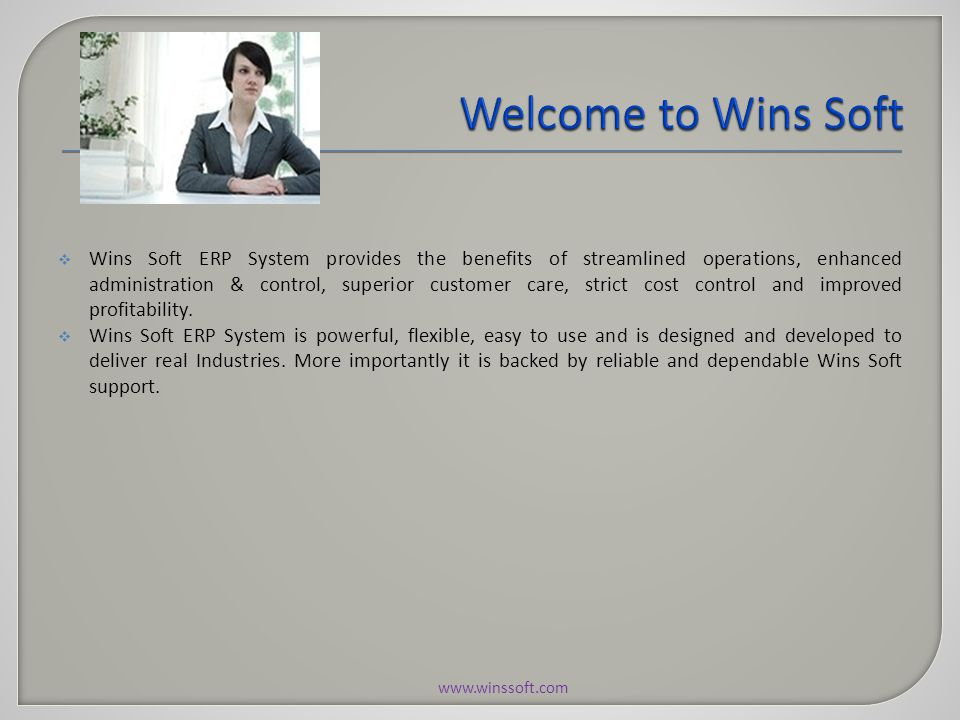  Wins Soft ERP System provides the benefits of streamlined operations, enhanced administration & control, superior customer care, strict cost control and improved profitability.