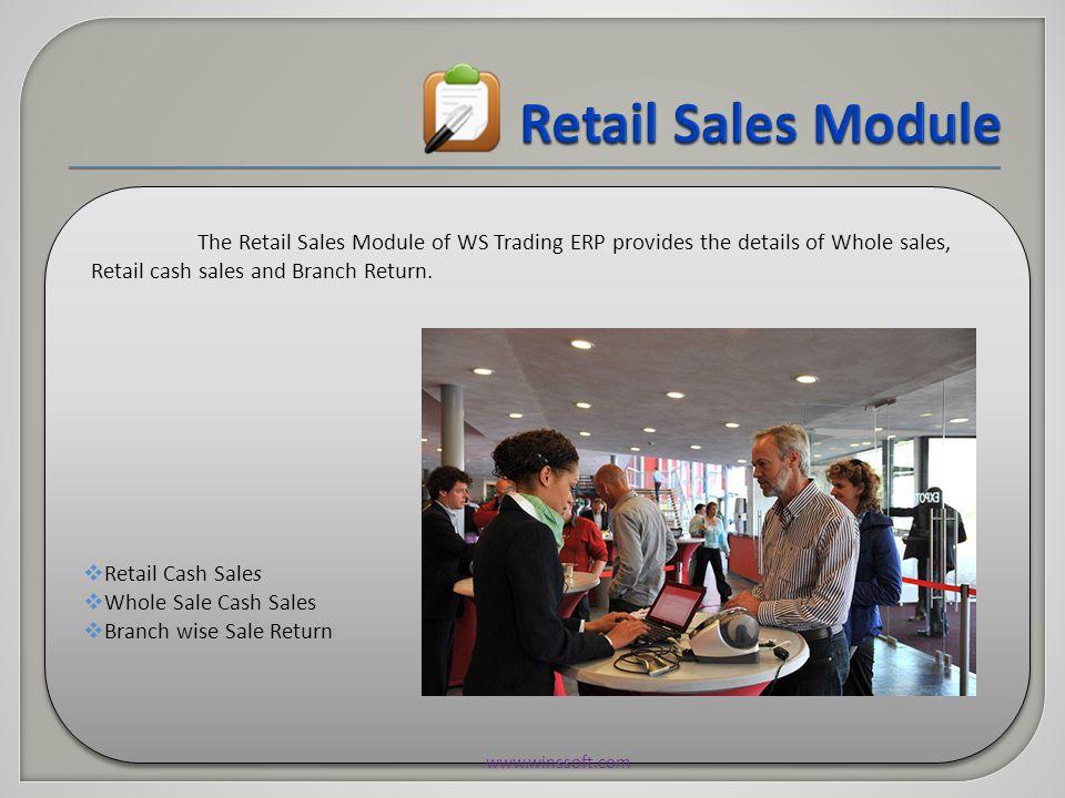  Retail Cash Sales  Whole Sale Cash Sales  Branch wise Sale Return  Retail Cash Sales  Whole Sale Cash Sales  Branch wise Sale Return The Retail Sales Module of WS Trading ERP provides the details of Whole sales, Retail cash sales and Branch Return.