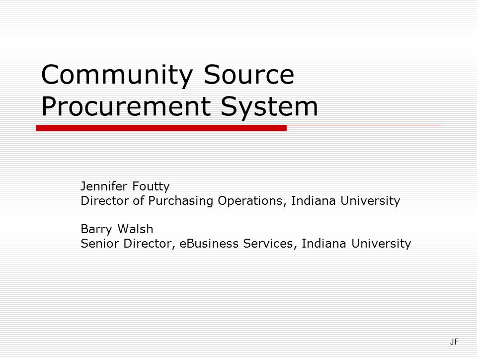Community Source Procurement System Jennifer Foutty Director of Purchasing Operations, Indiana University Barry Walsh Senior Director, eBusiness Services, Indiana University JF