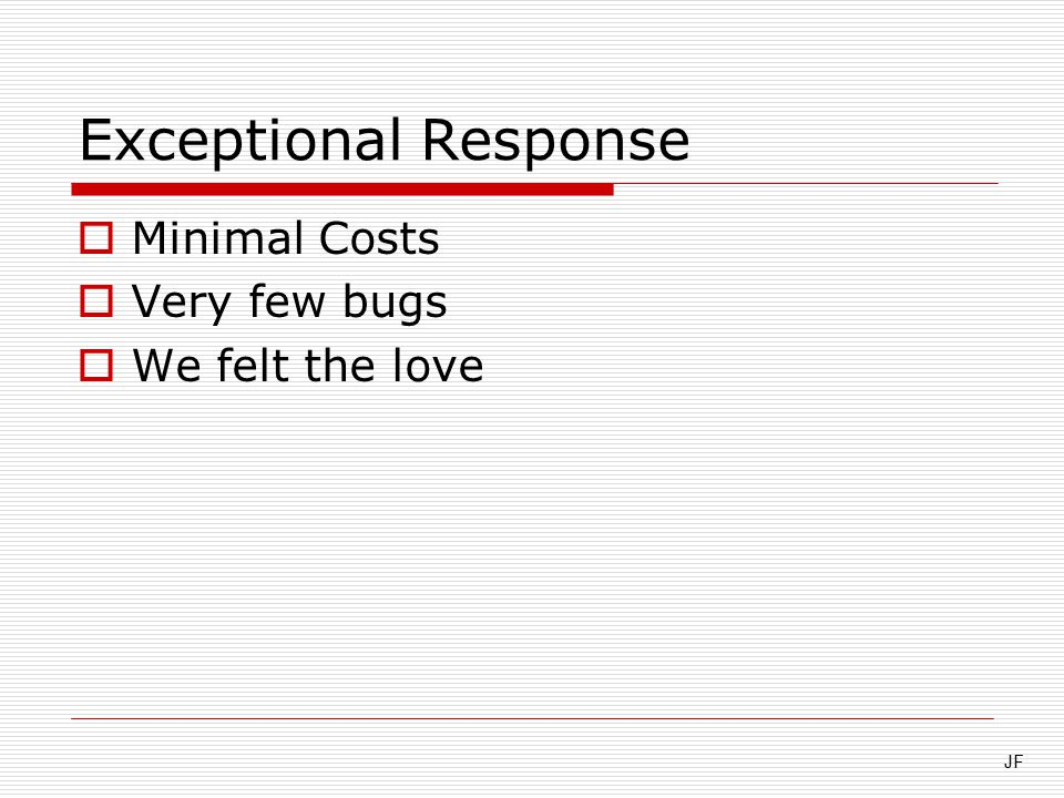 Exceptional Response  Minimal Costs  Very few bugs  We felt the love JF