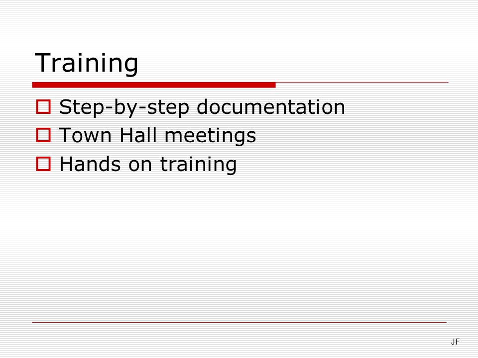 Training  Step-by-step documentation  Town Hall meetings  Hands on training JF