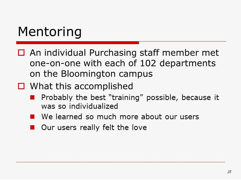 Mentoring  An individual Purchasing staff member met one-on-one with each of 102 departments on the Bloomington campus  What this accomplished Probably the best training possible, because it was so individualized We learned so much more about our users Our users really felt the love JF