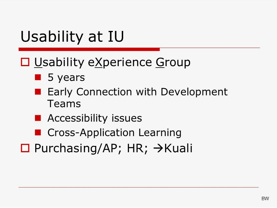 Usability at IU  Usability eXperience Group 5 years Early Connection with Development Teams Accessibility issues Cross-Application Learning  Purchasing/AP; HR;  Kuali BW