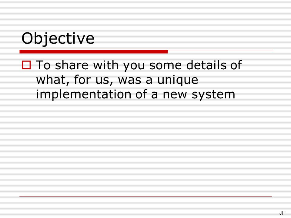 Objective  To share with you some details of what, for us, was a unique implementation of a new system JF