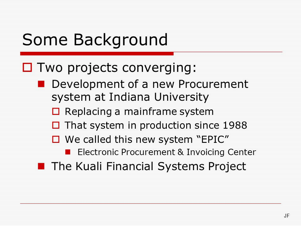 Some Background  Two projects converging: Development of a new Procurement system at Indiana University  Replacing a mainframe system  That system in production since 1988  We called this new system EPIC Electronic Procurement & Invoicing Center The Kuali Financial Systems Project JF