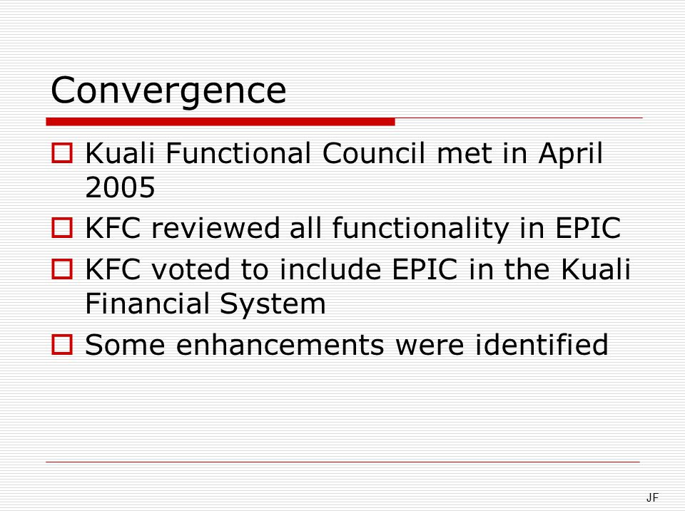 Convergence  Kuali Functional Council met in April 2005  KFC reviewed all functionality in EPIC  KFC voted to include EPIC in the Kuali Financial System  Some enhancements were identified JF