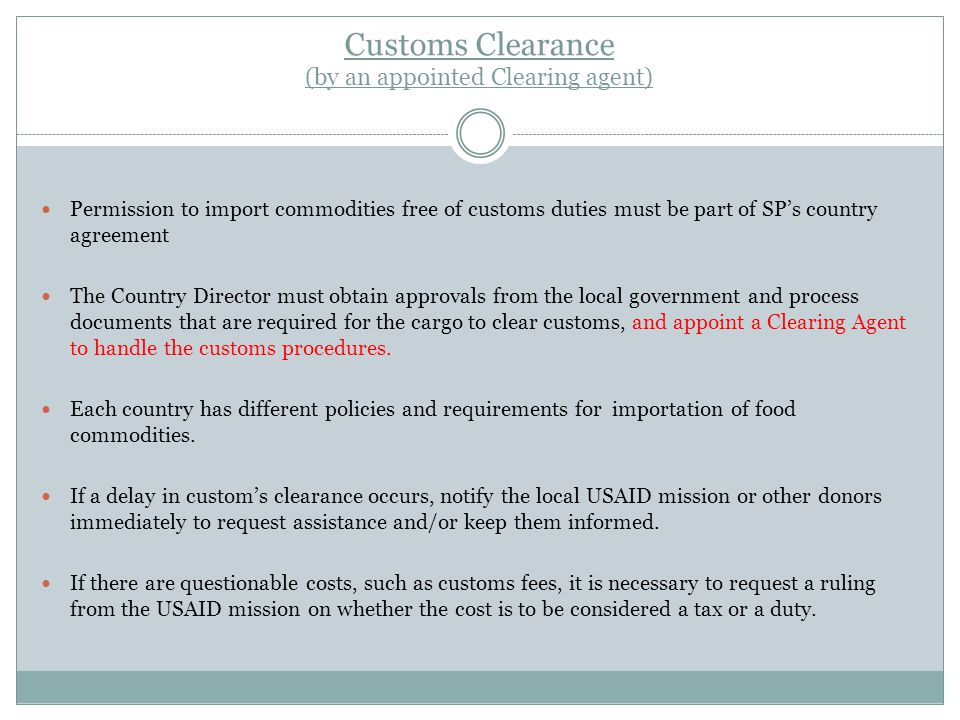Customs Clearance (by an appointed Clearing agent) Permission to import commodities free of customs duties must be part of SP's country agreement The Country Director must obtain approvals from the local government and process documents that are required for the cargo to clear customs, and appoint a Clearing Agent to handle the customs procedures.