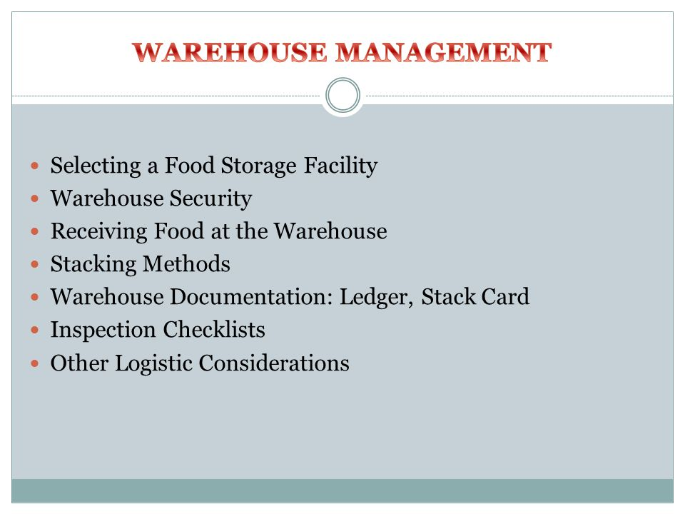 Selecting a Food Storage Facility Warehouse Security Receiving Food at the Warehouse Stacking Methods Warehouse Documentation: Ledger, Stack Card Inspection Checklists Other Logistic Considerations