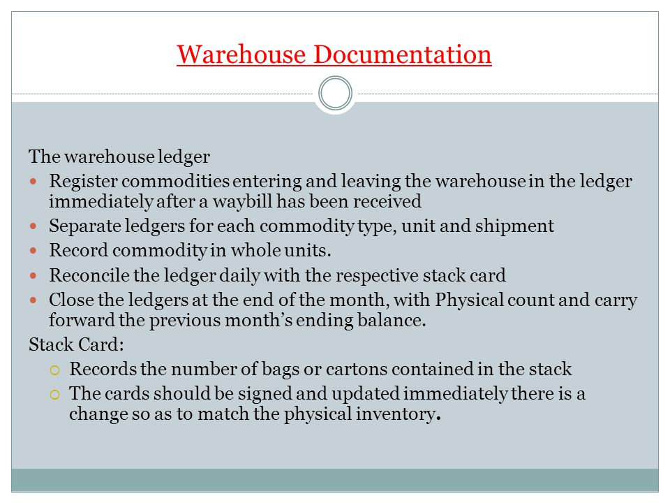 Warehouse Documentation The warehouse ledger Register commodities entering and leaving the warehouse in the ledger immediately after a waybill has been received Separate ledgers for each commodity type, unit and shipment Record commodity in whole units.