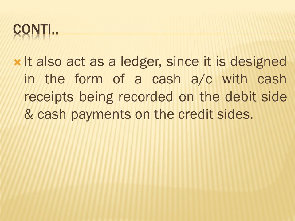 Cash book has a dual role :  It is both a book of prime or original entry & also a book of final entry (ledger)  It is a book of original entry as all cash transactions are first recorded in it & then posted to the respective ledger accounts.