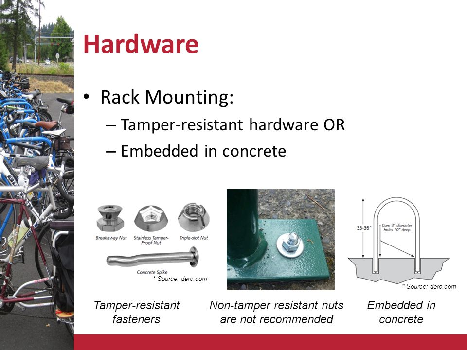 Hardware Rack Mounting: – Tamper-resistant hardware OR – Embedded in concrete * Source: dero.com Non-tamper resistant nuts are not recommended Tamper-resistant fasteners Embedded in concrete * Source: dero.com