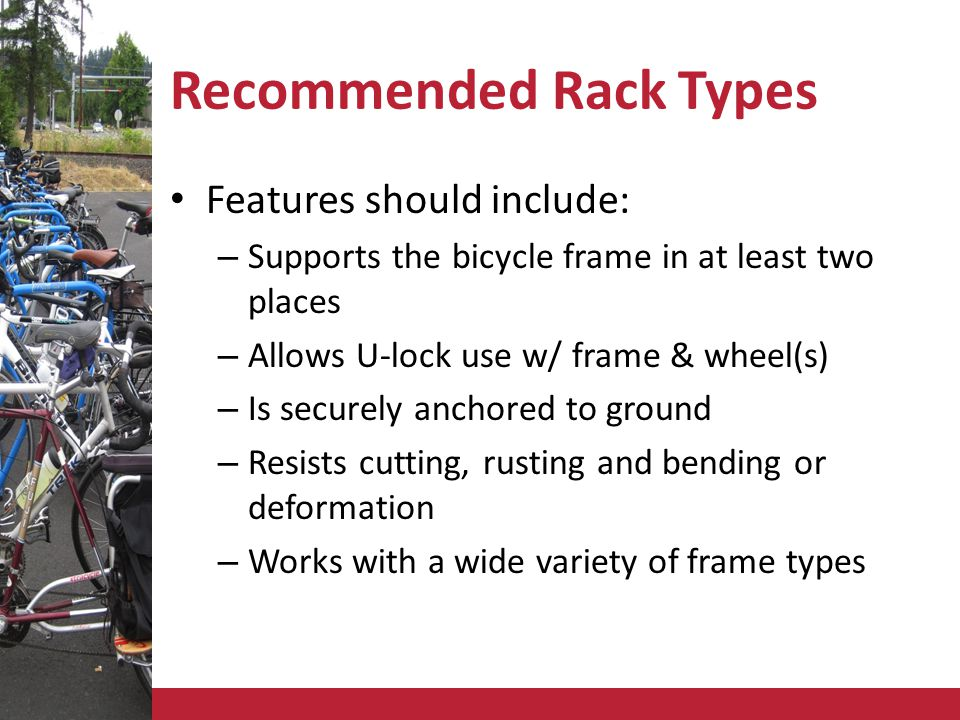 Recommended Rack Types Features should include: – Supports the bicycle frame in at least two places – Allows U-lock use w/ frame & wheel(s) – Is securely anchored to ground – Resists cutting, rusting and bending or deformation – Works with a wide variety of frame types