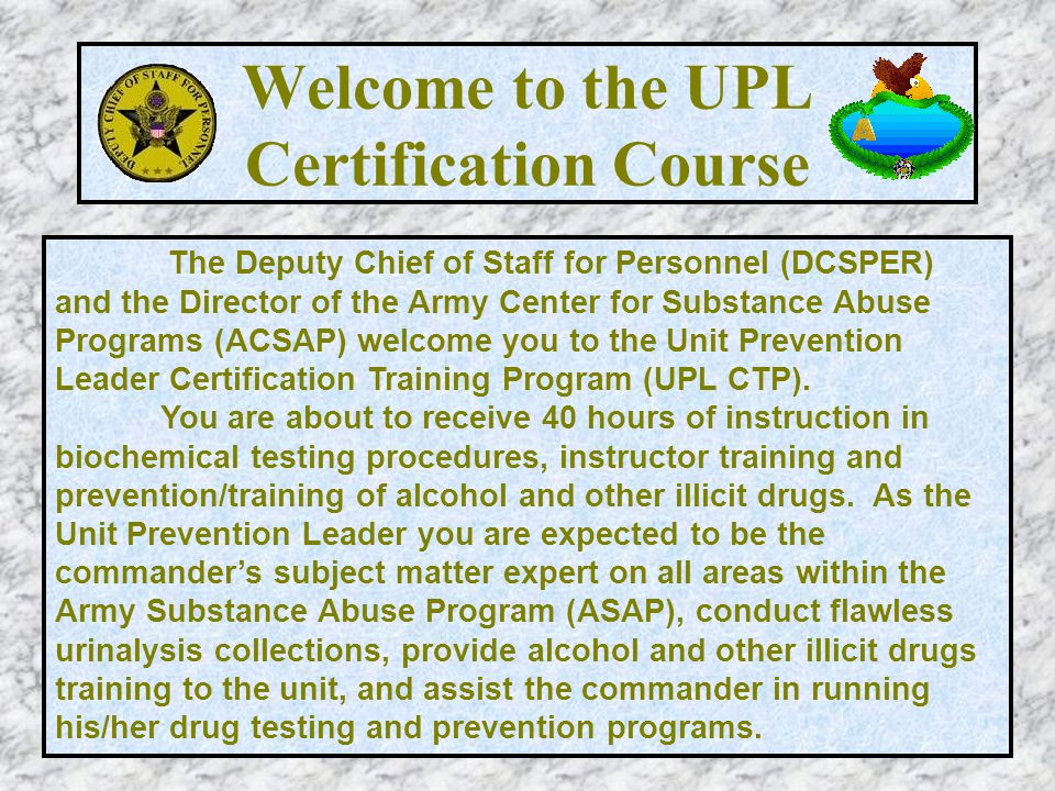 Welcome to the UPL Certification Course The Deputy Chief of Staff for Personnel (DCSPER) and the Director of the Army Center for Substance Abuse Progr