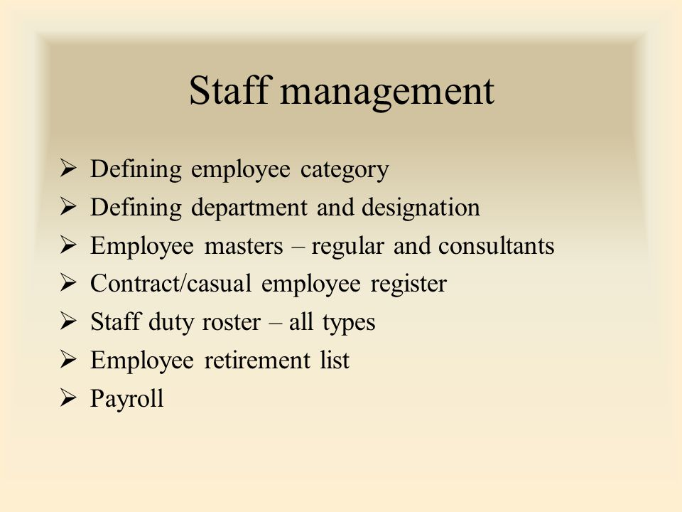 Staff management  Defining employee category  Defining department and designation  Employee masters – regular and consultants  Contract/casual employee register  Staff duty roster – all types  Employee retirement list  Payroll