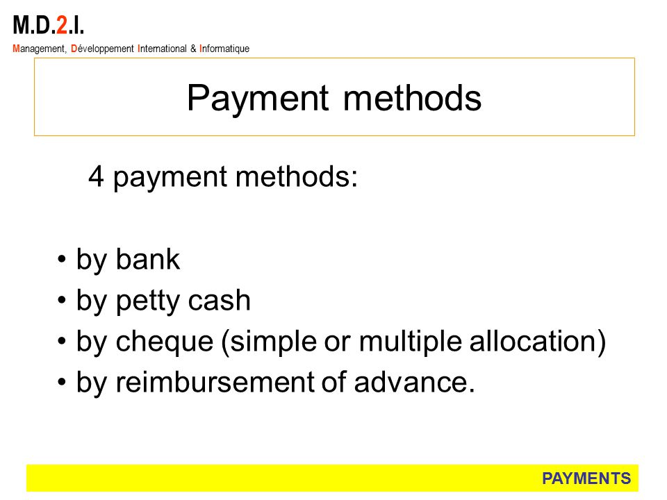 M.D.2.I. M anagement, D éveloppement I nternational & I nformatique Payment methods 4 payment methods: by bank by petty cash by cheque (simple or mult