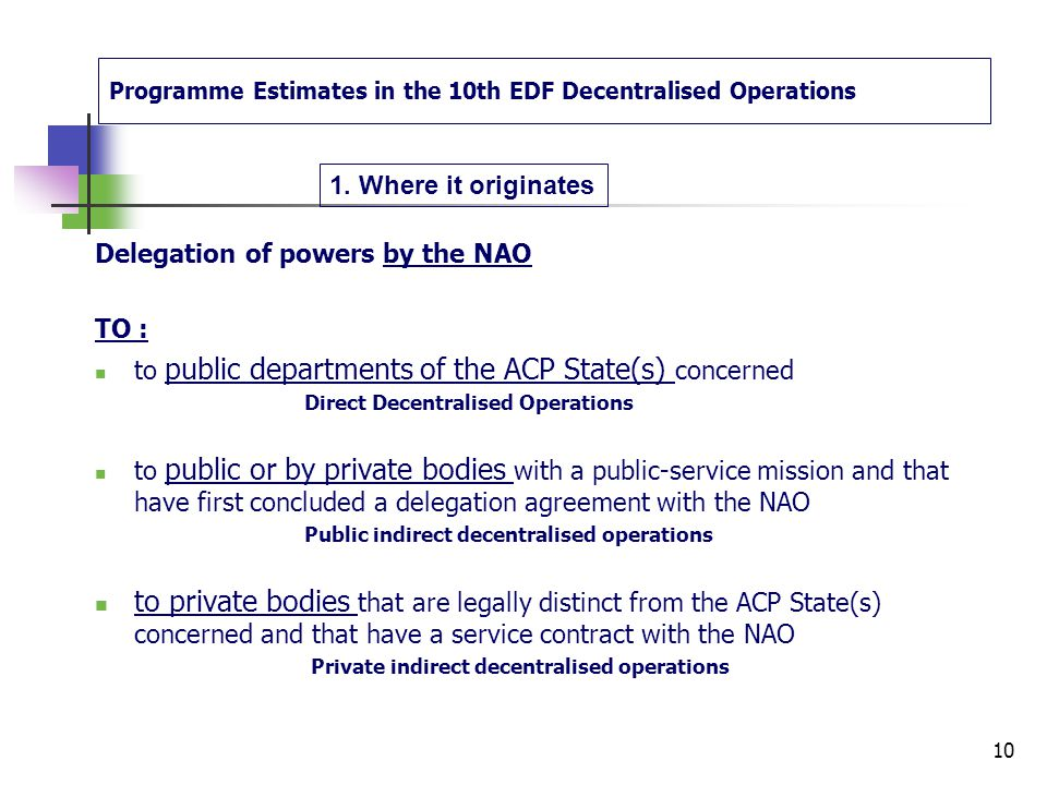 Programme Estimates in the 10th EDF Decentralised Operations Delegation of powers by the NAO if a project is implemented via « Decentralised Operations », the NAO with the EC Delegation can delegate a part of their powers concerning: implementation of contracts financial execution supervision 9 1.