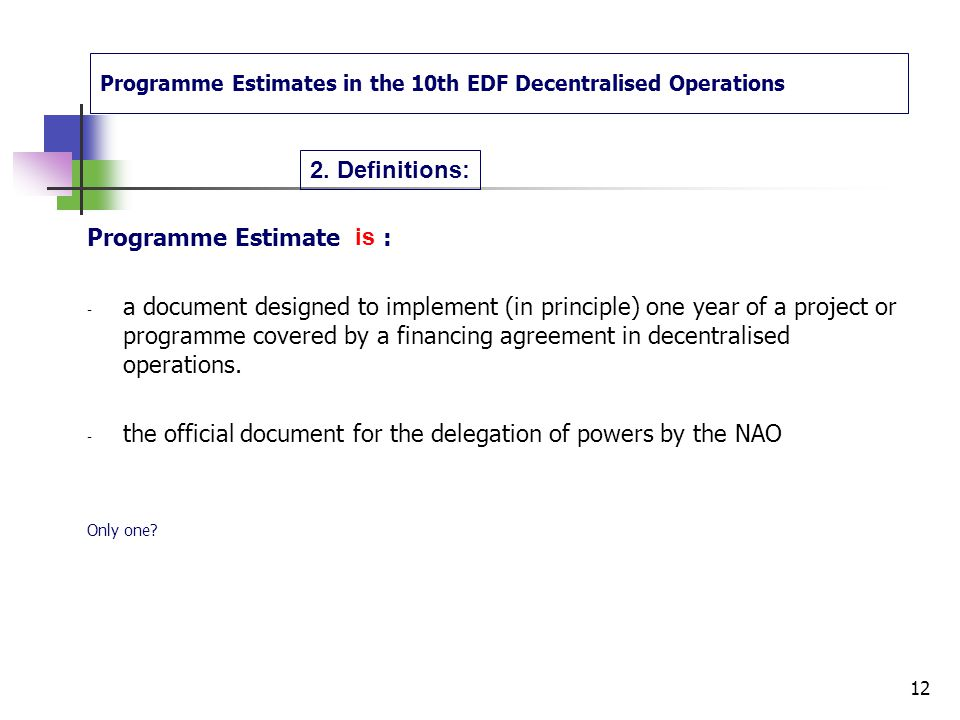 Programme Estimates in the 10th EDF Decentralised Operations 2. Definitions: Delegation of powers by the NAO Decentralised operations Direct Indirect