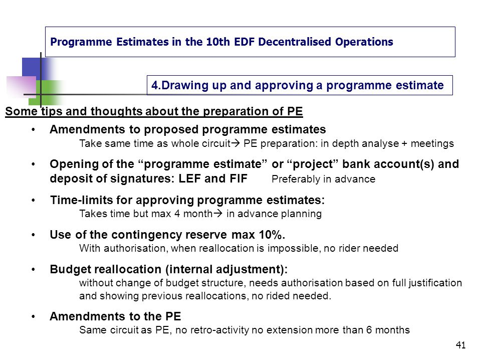 Programme Estimates in the 10th EDF Decentralised Operations 4.Drawing up and approving a programme estimate 40 Approval and signature circuit of the programme estimate Drafting Verification IA + IAOSteering com Finalising + Signing IA + IAO Approves Signs NAOHoD Endorses Signs Commitments & Payments Posssible