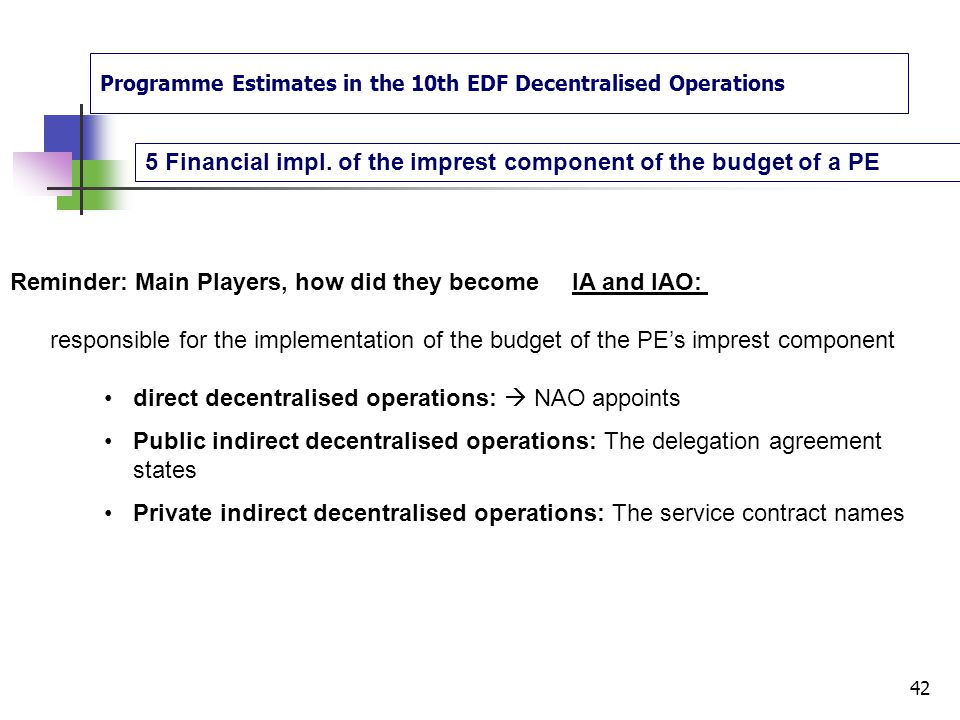 Programme Estimates in the 10th EDF Decentralised Operations 4.Drawing up and approving a programme estimate 41 Some tips and thoughts about the preparation of PE Amendments to proposed programme estimates Take same time as whole circuit  PE preparation: in depth analyse + meetings Opening of the programme estimate or project bank account(s) and deposit of signatures: LEF and FIF Preferably in advance Time-limits for approving programme estimates: Takes time but max 4 month  in advance planning Use of the contingency reserve max 10%.