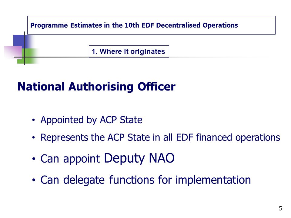 Programme Estimates in the 10th EDF Decentralised Operations European Commission Head of Delegation represents the Commission in all its activities in the ACP State appointed by the Commission to be approved by ACP State 4 1.