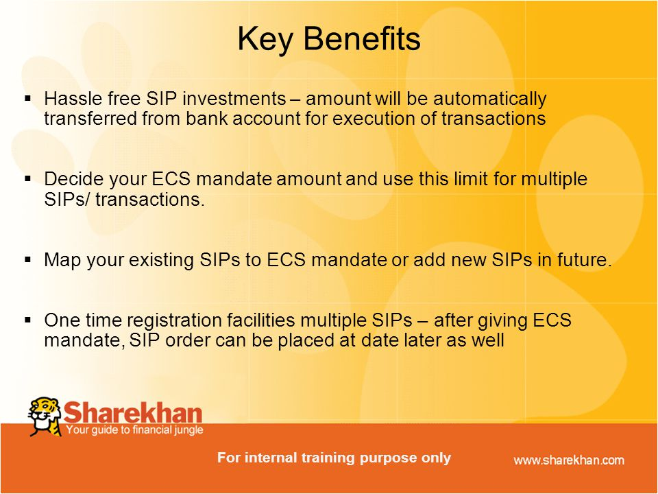  Hassle free SIP investments – amount will be automatically transferred from bank account for execution of transactions  Decide your ECS mandate amount and use this limit for multiple SIPs/ transactions.