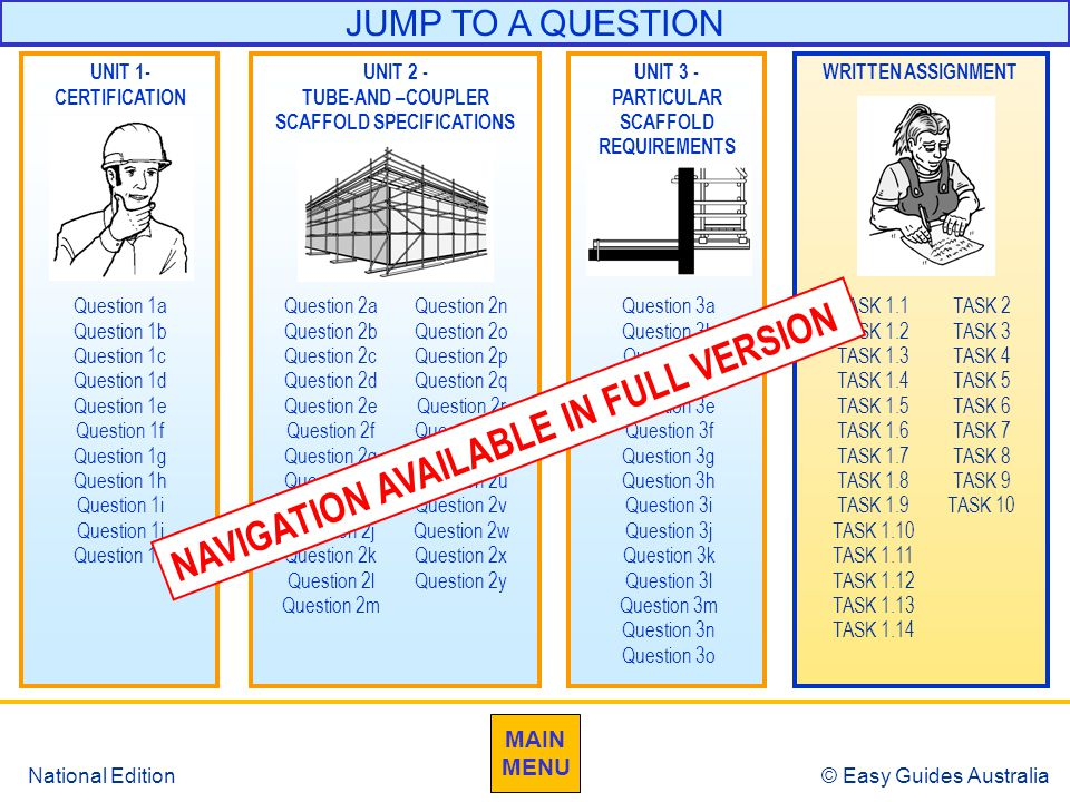 © Easy Guides Australia National Edition JUMP TO A QUESTION Question 1a Question 1b Question 1c Question 1d Question 1e Question 1f Question 1g Question 1h Question 1i Question 1j Question 1k Question 3a Question 3b Question 3c Question 3d Question 3e Question 3f Question 3g Question 3h Question 3i Question 3j Question 3k Question 3l Question 3m Question 3n Question 3o UNIT 2 - TUBE-AND –COUPLER SCAFFOLD SPECIFICATIONS UNIT 3 - PARTICULAR SCAFFOLD REQUIREMENTS UNIT 1- CERTIFICATION Question 2a Question 2b Question 2c Question 2d Question 2e Question 2f Question 2g Question 2h Question 2i Question 2j Question 2k Question 2l Question 2m WRITTEN ASSIGNMENT TASK 1.1 TASK 1.2 TASK 1.3 TASK 1.4 TASK 1.5 TASK 1.6 TASK 1.7 TASK 1.8 TASK 1.9 TASK 1.10 TASK 1.11 TASK 1.12 TASK 1.13 TASK 1.14 Question 2n Question 2o Question 2p Question 2q Question 2r Question 2s Question 2t Question 2u Question 2v Question 2w Question 2x Question 2y TASK 2 TASK 3 TASK 4 TASK 5 TASK 6 TASK 7 TASK 8 TASK 9 TASK 10 MAIN MENU NAVIGATION AVAILABLE IN FULL VERSION