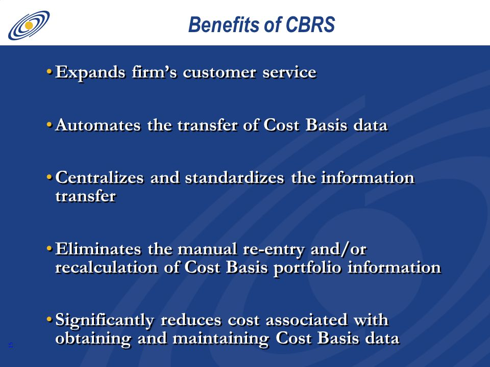15 Benefits of CBRS Expands firm's customer service Automates the transfer of Cost Basis data Centralizes and standardizes the information transfer Eliminates the manual re-entry and/or recalculation of Cost Basis portfolio information Significantly reduces cost associated with obtaining and maintaining Cost Basis data Expands firm's customer service Automates the transfer of Cost Basis data Centralizes and standardizes the information transfer Eliminates the manual re-entry and/or recalculation of Cost Basis portfolio information Significantly reduces cost associated with obtaining and maintaining Cost Basis data
