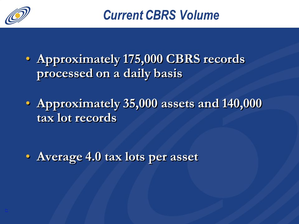 17 Current CBRS Volume Approximately 175,000 CBRS records processed on a daily basis Approximately 35,000 assets and 140,000 tax lot records Average 4.0 tax lots per asset Approximately 175,000 CBRS records processed on a daily basis Approximately 35,000 assets and 140,000 tax lot records Average 4.0 tax lots per asset