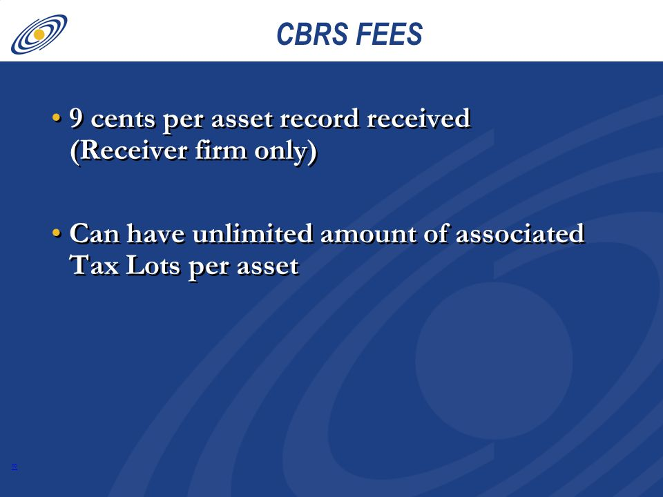 18 CBRS FEES 9 cents per asset record received (Receiver firm only) Can have unlimited amount of associated Tax Lots per asset 9 cents per asset record received (Receiver firm only) Can have unlimited amount of associated Tax Lots per asset