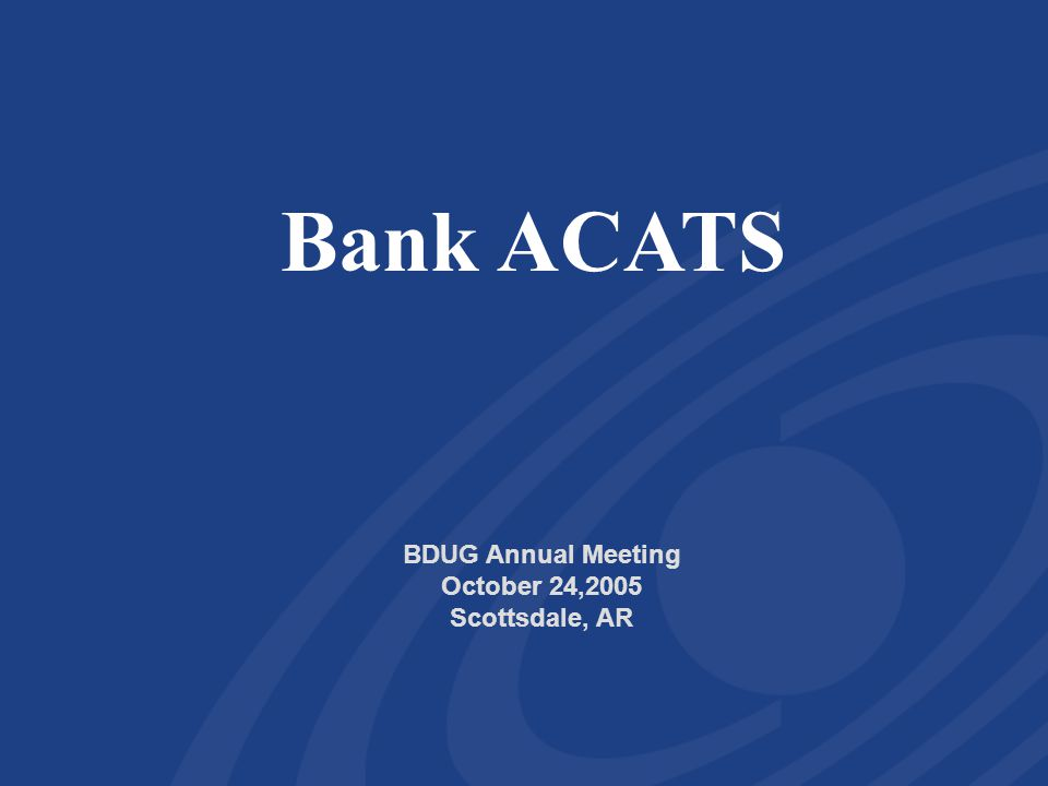 Bank ACATS BDUG Annual Meeting October 24,2005 Scottsdale, AR