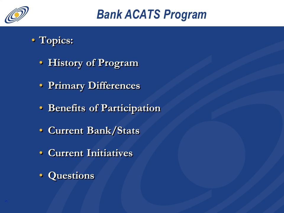 3 Bank ACATS Program Topics: History of Program Primary Differences Benefits of Participation Current Bank/Stats Current Initiatives Questions Topics: History of Program Primary Differences Benefits of Participation Current Bank/Stats Current Initiatives Questions