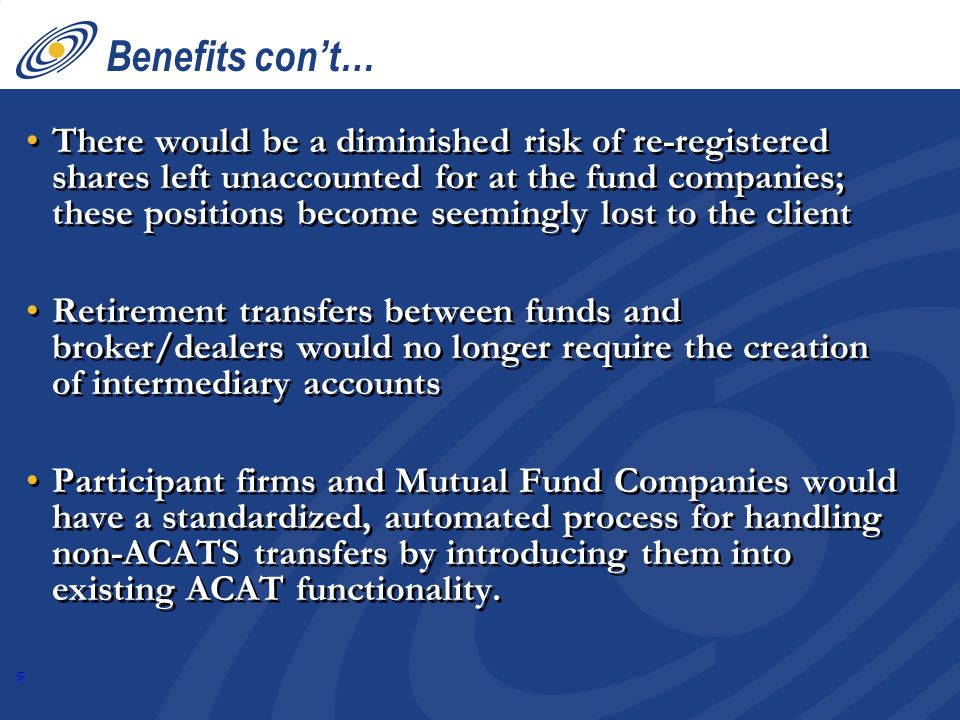 30 Benefits con't… There would be a diminished risk of re-registered shares left unaccounted for at the fund companies; these positions become seemingly lost to the client Retirement transfers between funds and broker/dealers would no longer require the creation of intermediary accounts Participant firms and Mutual Fund Companies would have a standardized, automated process for handling non-ACATS transfers by introducing them into existing ACAT functionality.