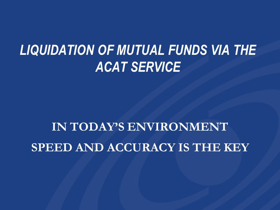 LIQUIDATION OF MUTUAL FUNDS VIA THE ACAT SERVICE IN TODAY'S ENVIRONMENT SPEED AND ACCURACY IS THE KEY IN TODAY'S ENVIRONMENT SPEED AND ACCURACY IS THE KEY