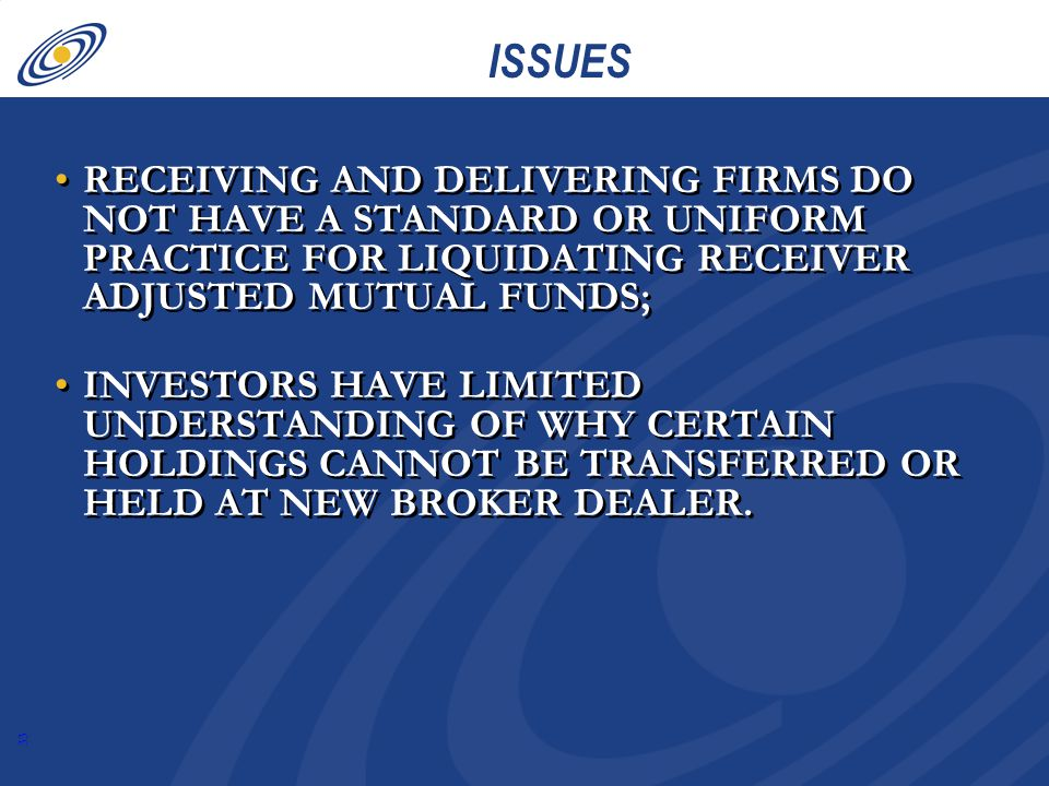 33 ISSUES RECEIVING AND DELIVERING FIRMS DO NOT HAVE A STANDARD OR UNIFORM PRACTICE FOR LIQUIDATING RECEIVER ADJUSTED MUTUAL FUNDS; INVESTORS HAVE LIMITED UNDERSTANDING OF WHY CERTAIN HOLDINGS CANNOT BE TRANSFERRED OR HELD AT NEW BROKER DEALER.