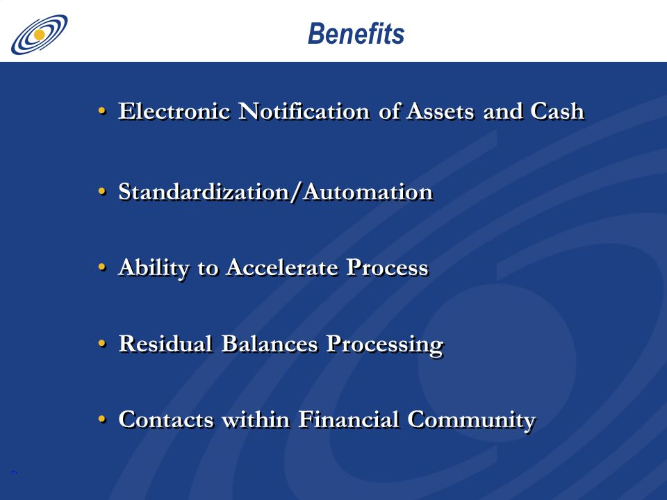 7 Benefits Electronic Notification of Assets and Cash Standardization/Automation Ability to Accelerate Process Residual Balances Processing Contacts within Financial Community Electronic Notification of Assets and Cash Standardization/Automation Ability to Accelerate Process Residual Balances Processing Contacts within Financial Community