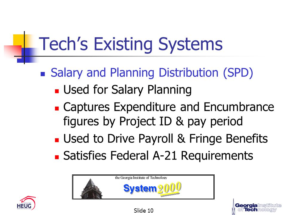 Slide 10 Tech's Existing Systems Salary and Planning Distribution (SPD) Used for Salary Planning Captures Expenditure and Encumbrance figures by Project ID & pay period Used to Drive Payroll & Fringe Benefits Satisfies Federal A-21 Requirements