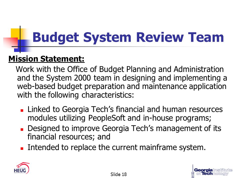 Slide 18 Budget System Review Team Mission Statement: Work with the Office of Budget Planning and Administration and the System 2000 team in designing and implementing a web-based budget preparation and maintenance application with the following characteristics: Linked to Georgia Tech's financial and human resources modules utilizing PeopleSoft and in-house programs; Designed to improve Georgia Tech's management of its financial resources; and Intended to replace the current mainframe system.