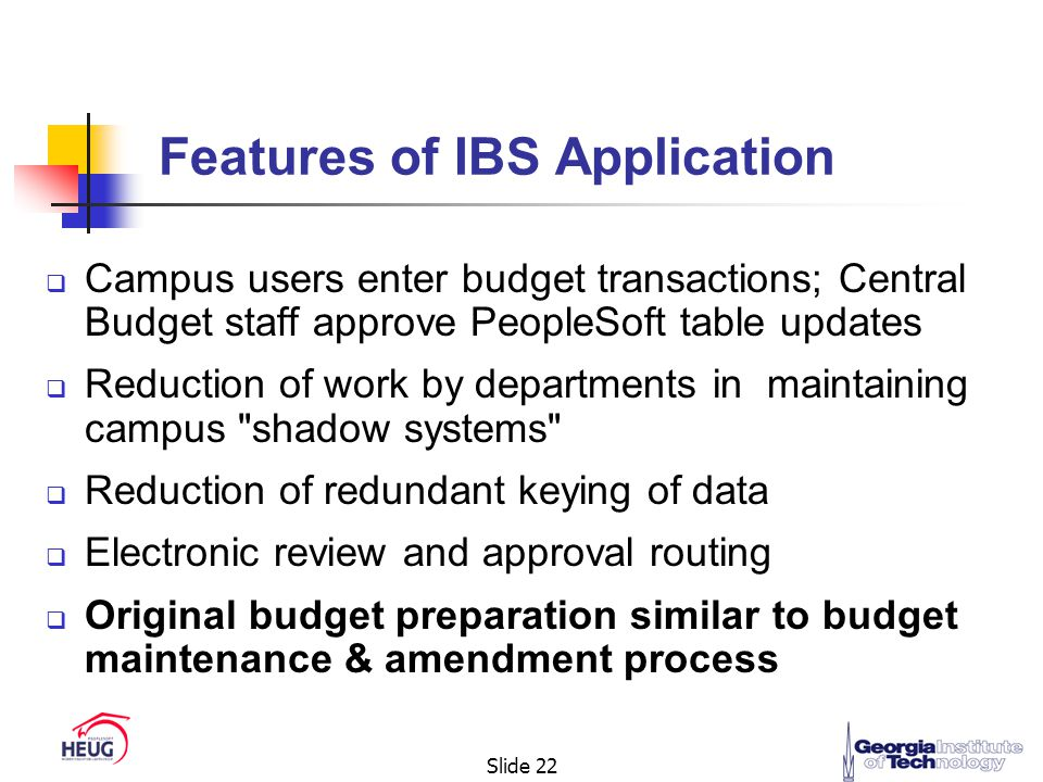 Slide 22  Campus users enter budget transactions; Central Budget staff approve PeopleSoft table updates  Reduction of work by departments in maintaining campus shadow systems  Reduction of redundant keying of data  Electronic review and approval routing  Original budget preparation similar to budget maintenance & amendment process Features of IBS Application