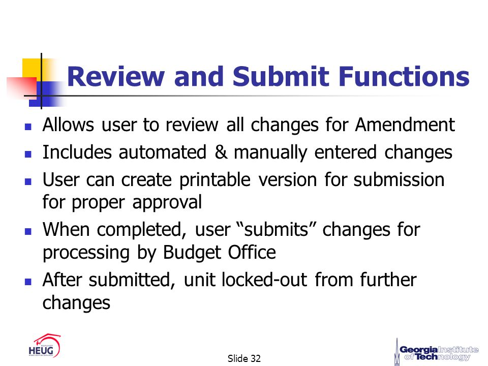 Slide 32 Review and Submit Functions Allows user to review all changes for Amendment Includes automated & manually entered changes User can create printable version for submission for proper approval When completed, user submits changes for processing by Budget Office After submitted, unit locked-out from further changes