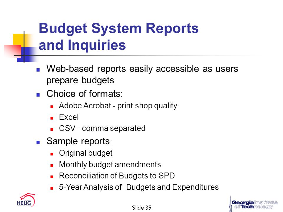 Slide 35 Budget System Reports and Inquiries Web-based reports easily accessible as users prepare budgets Choice of formats: Adobe Acrobat - print shop quality Excel CSV - comma separated Sample reports : Original budget Monthly budget amendments Reconciliation of Budgets to SPD 5-Year Analysis of Budgets and Expenditures