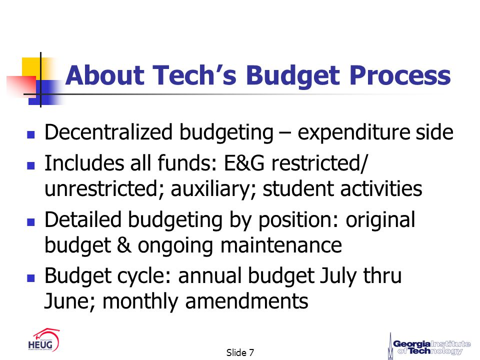 Slide 7 About Tech's Budget Process Decentralized budgeting – expenditure side Includes all funds: E&G restricted/ unrestricted; auxiliary; student activities Detailed budgeting by position: original budget & ongoing maintenance Budget cycle: annual budget July thru June; monthly amendments