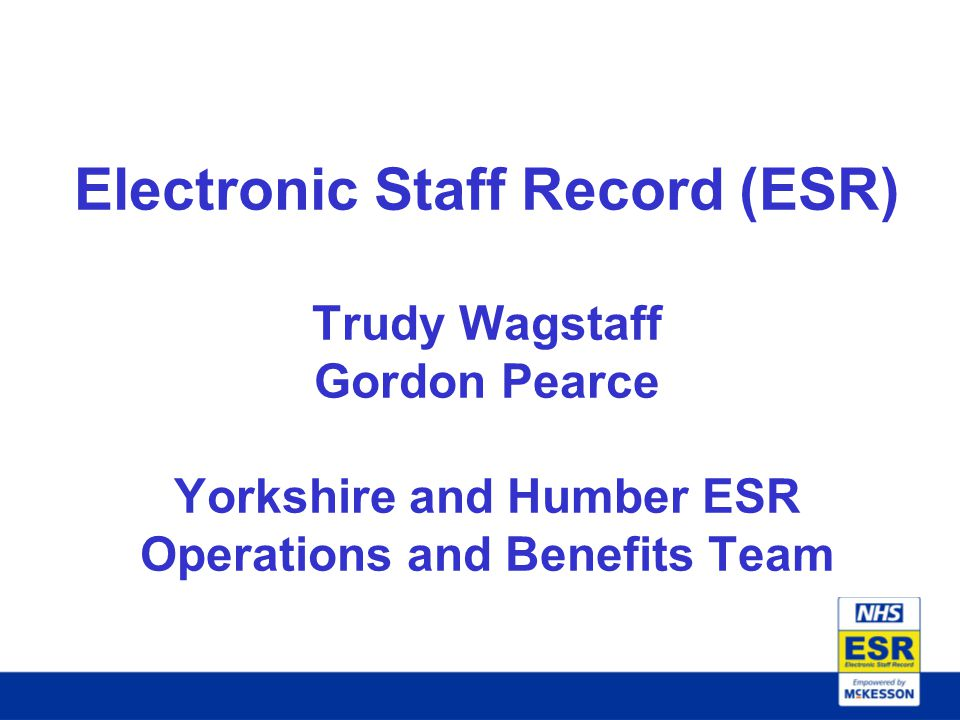 Electronic Staff Record (ESR) Trudy Wagstaff Gordon Pearce Yorkshire and Humber ESR Operations and Benefits Team