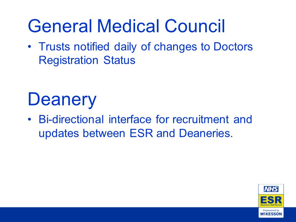 General Medical Council Trusts notified daily of changes to Doctors Registration Status Deanery Bi-directional interface for recruitment and updates between ESR and Deaneries.