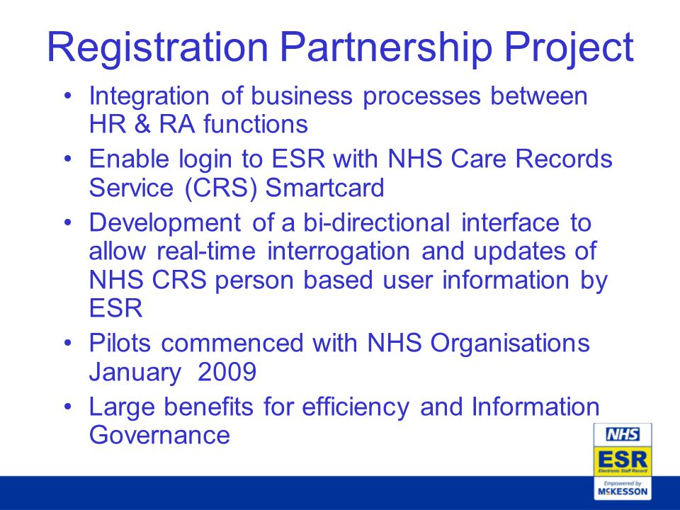 Registration Partnership Project Integration of business processes between HR & RA functions Enable login to ESR with NHS Care Records Service (CRS) Smartcard Development of a bi-directional interface to allow real-time interrogation and updates of NHS CRS person based user information by ESR Pilots commenced with NHS Organisations January 2009 Large benefits for efficiency and Information Governance