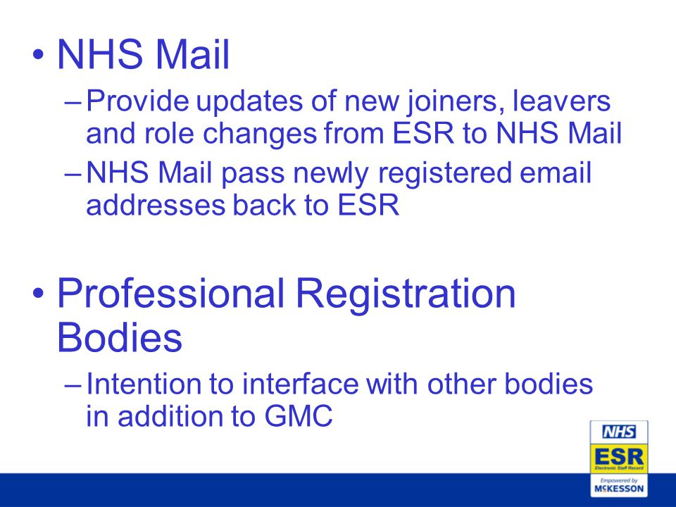 NHS Mail –Provide updates of new joiners, leavers and role changes from ESR to NHS Mail –NHS Mail pass newly registered email addresses back to ESR Professional Registration Bodies –Intention to interface with other bodies in addition to GMC