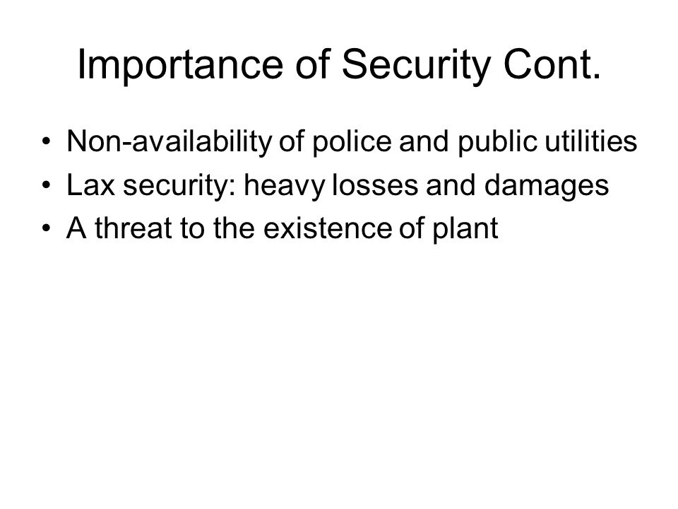 Importance of Security Cont. Non-availability of police and public utilities Lax security: heavy losses and damages A threat to the existence of plant